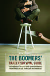 The Boomers' Career Survival Guide: Achieving Success and Contentment from Middle Age through Retirement